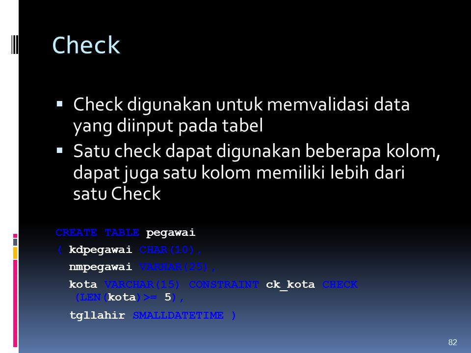 Check  Check digunakan untuk memvalidasi data yang diinput pada tabel  Satu check dapat digunakan beberapa kolom, dapat juga satu kolom memiliki leb