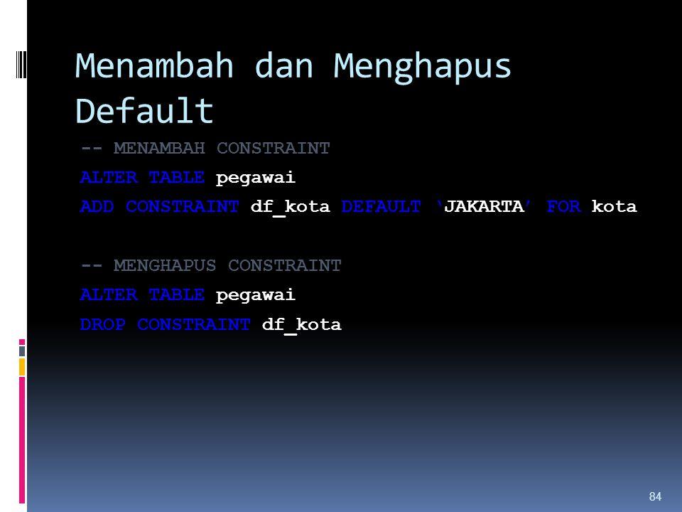 Menambah dan Menghapus Default -- MENAMBAH CONSTRAINT ALTER TABLE pegawai ADD CONSTRAINT df_kota DEFAULT 'JAKARTA' FOR kota -- MENGHAPUS CONSTRAINT AL