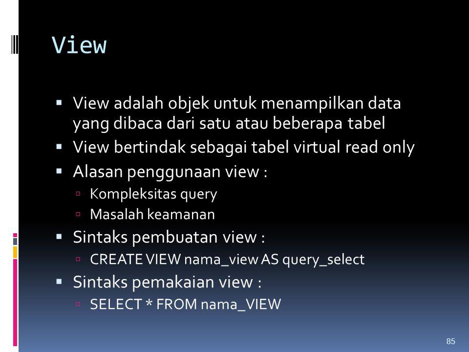 View  View adalah objek untuk menampilkan data yang dibaca dari satu atau beberapa tabel  View bertindak sebagai tabel virtual read only  Alasan pe