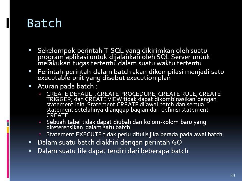 Batch  Sekelompok perintah T-SQL yang dikirimkan oleh suatu program aplikasi untuk dijalankan oleh SQL Server untuk melakukan tugas tertentu dalam su
