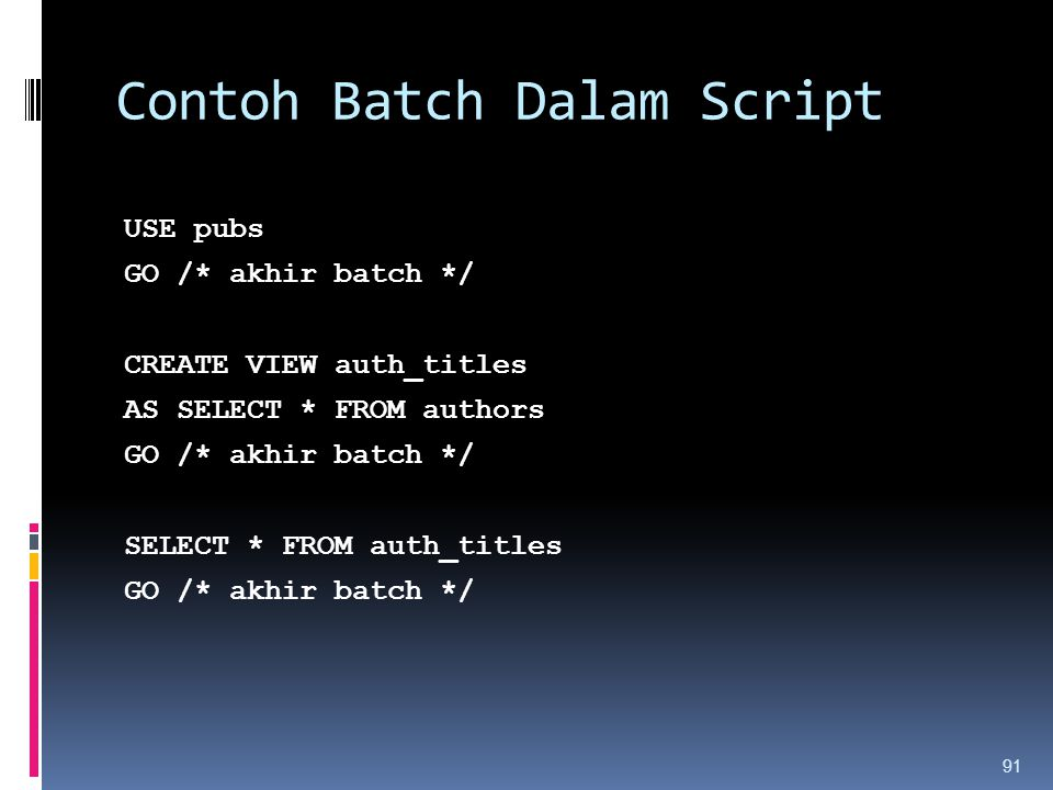 Contoh Batch Dalam Script USE pubs GO /* akhir batch */ CREATE VIEW auth_titles AS SELECT * FROM authors GO /* akhir batch */ SELECT * FROM auth_titles GO /* akhir batch */ 91