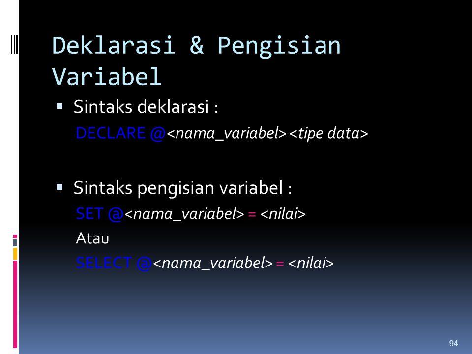 Deklarasi & Pengisian Variabel  Sintaks deklarasi : DECLARE @  Sintaks pengisian variabel : SET @ = Atau SELECT @ = 94
