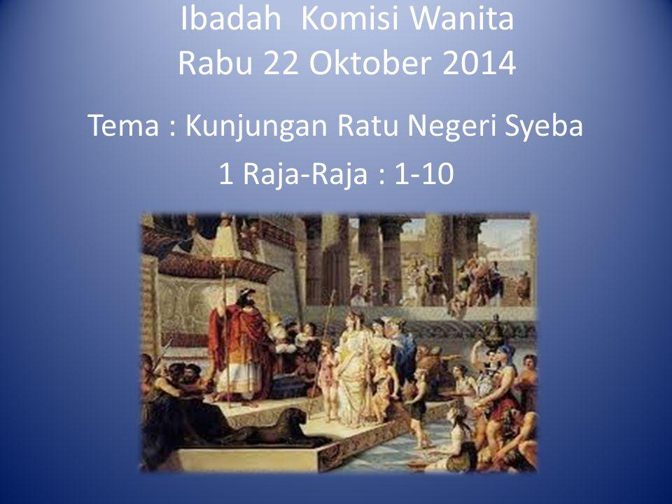 Ibadah Komisi Wanita Rabu 22 Oktober 2014 Tema : Kunjungan Ratu Negeri Syeba 1 Raja-Raja : 1-10.