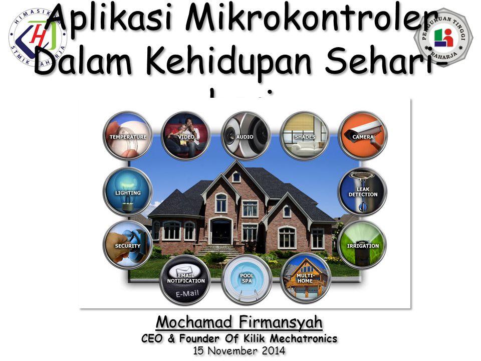 Aplikasi Mikrokontroler Dalam Kehidupan Sehari- hari Mochamad Firmansyah CEO & Founder Of Kilik Mechatronics 15 November 2014 Mochamad Firmansyah CEO & Founder Of Kilik Mechatronics 15 November 2014
