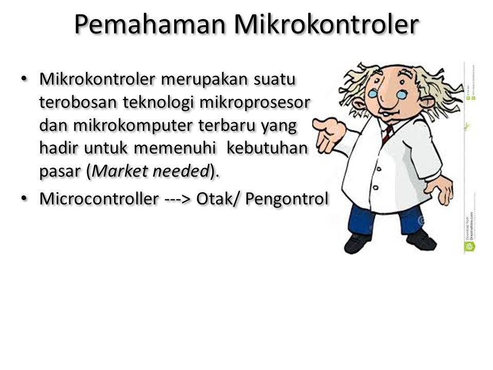 Pemahaman Mikrokontroler Mikrokontroler merupakan suatu terobosan teknologi mikroprosesor dan mikrokomputer terbaru yang hadir untuk memenuhi kebutuhan pasar (Market needed).