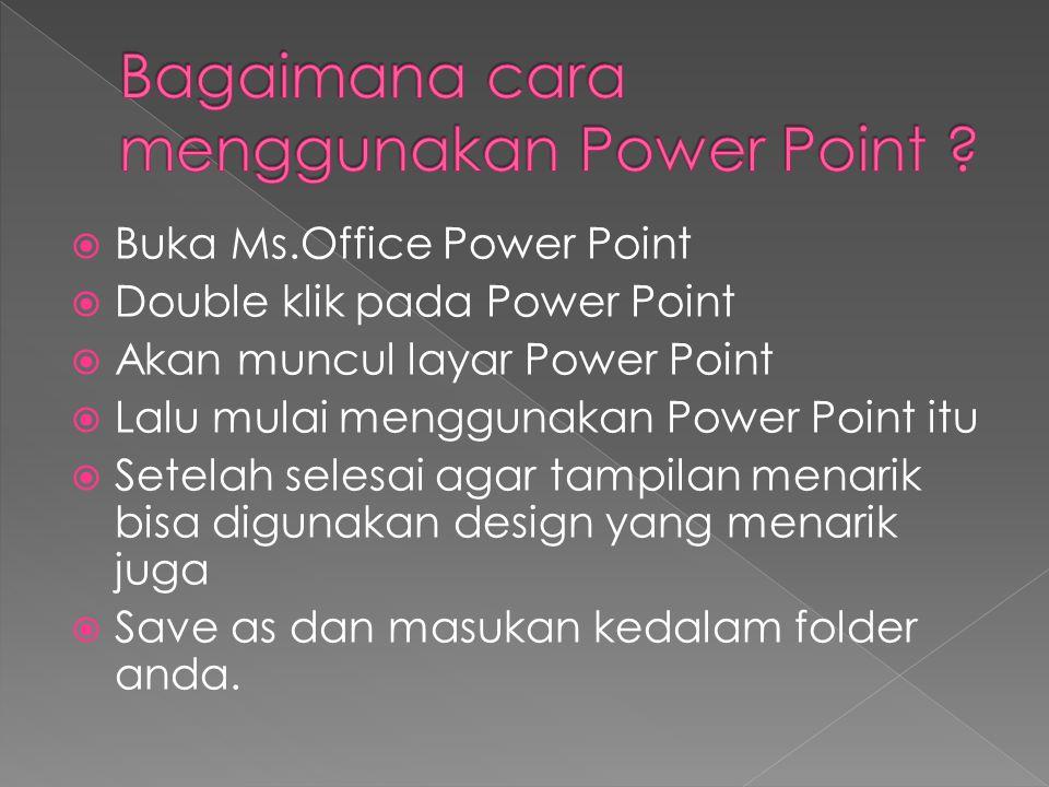  Buka Ms.Office Power Point  Double klik pada Power Point  Akan muncul layar Power Point  Lalu mulai menggunakan Power Point itu  Setelah selesai