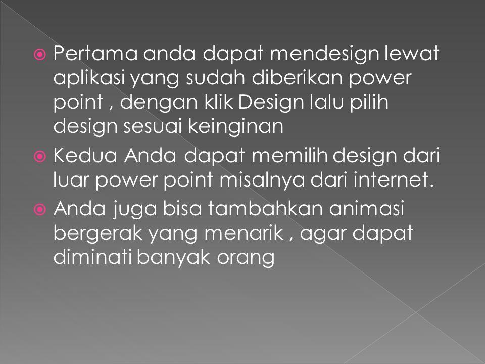  Pertama anda dapat mendesign lewat aplikasi yang sudah diberikan power point, dengan klik Design lalu pilih design sesuai keinginan  Kedua Anda dap