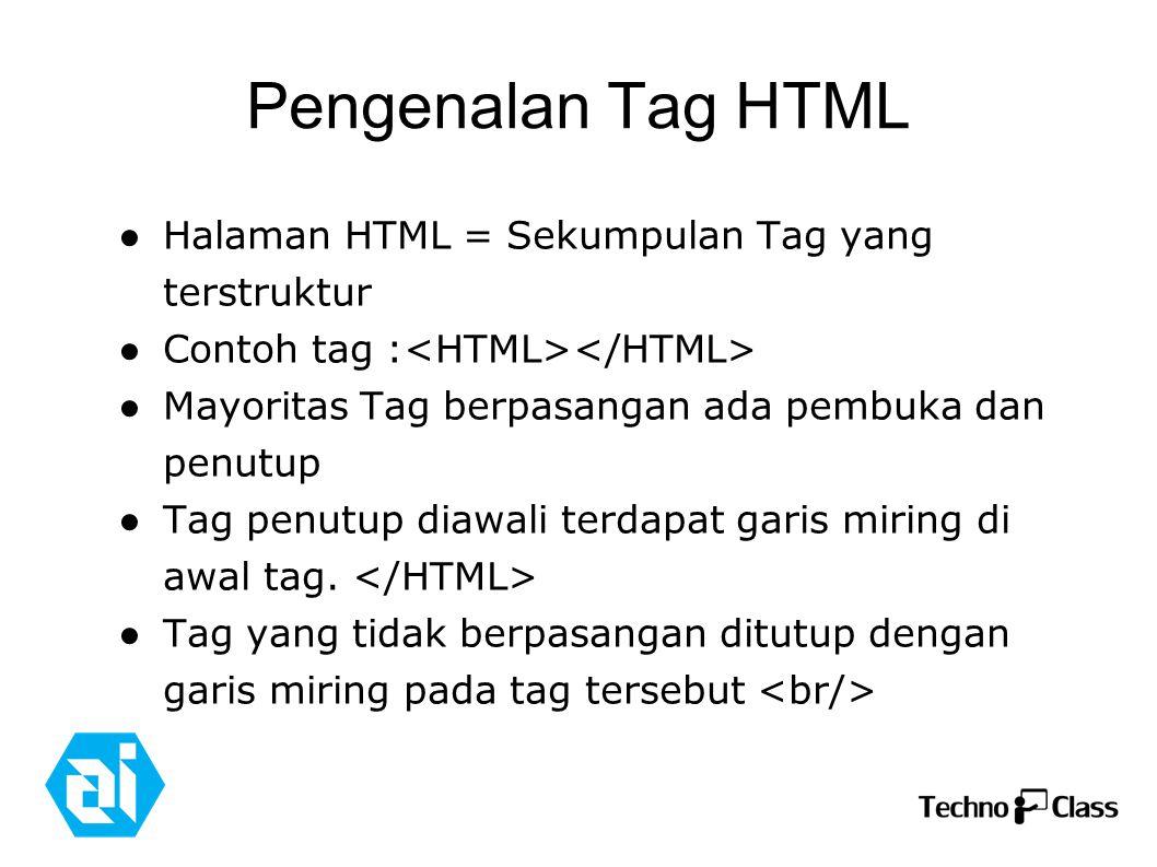 Pengenalan Tag HTML ● Halaman HTML = Sekumpulan Tag yang terstruktur ● Contoh tag : ● Mayoritas Tag berpasangan ada pembuka dan penutup ● Tag penutup diawali terdapat garis miring di awal tag.