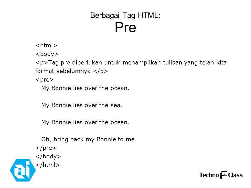 Berbagai Tag HTML: Pre Tag pre diperlukan untuk menampilkan tulisan yang telah kita format sebelumnya My Bonnie lies over the ocean.