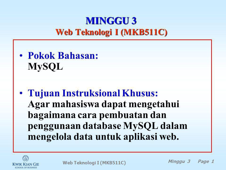 Web Teknologi I (MKB511C) MINGGU 3 Web Teknologi I (MKB511C) Minggu 3 Page 1 Pokok Bahasan: MySQL Tujuan Instruksional Khusus: Agar mahasiswa dapat mengetahui bagaimana cara pembuatan dan penggunaan database MySQL dalam mengelola data untuk aplikasi web.