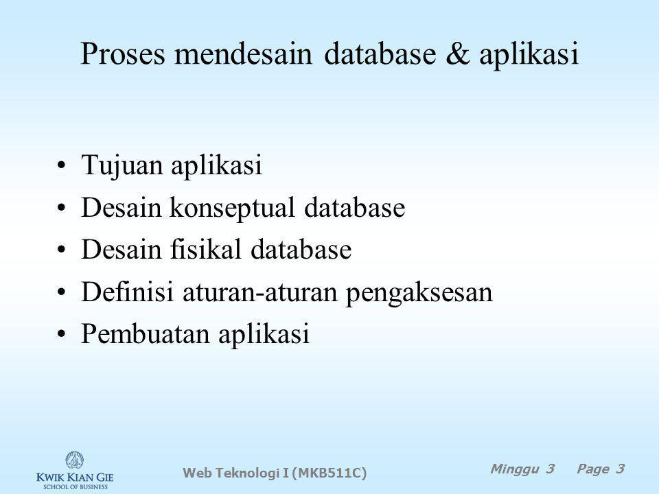 Proses mendesain database & aplikasi Tujuan aplikasi Desain konseptual database Desain fisikal database Definisi aturan-aturan pengaksesan Pembuatan aplikasi Web Teknologi I (MKB511C) Minggu 3 Page 3