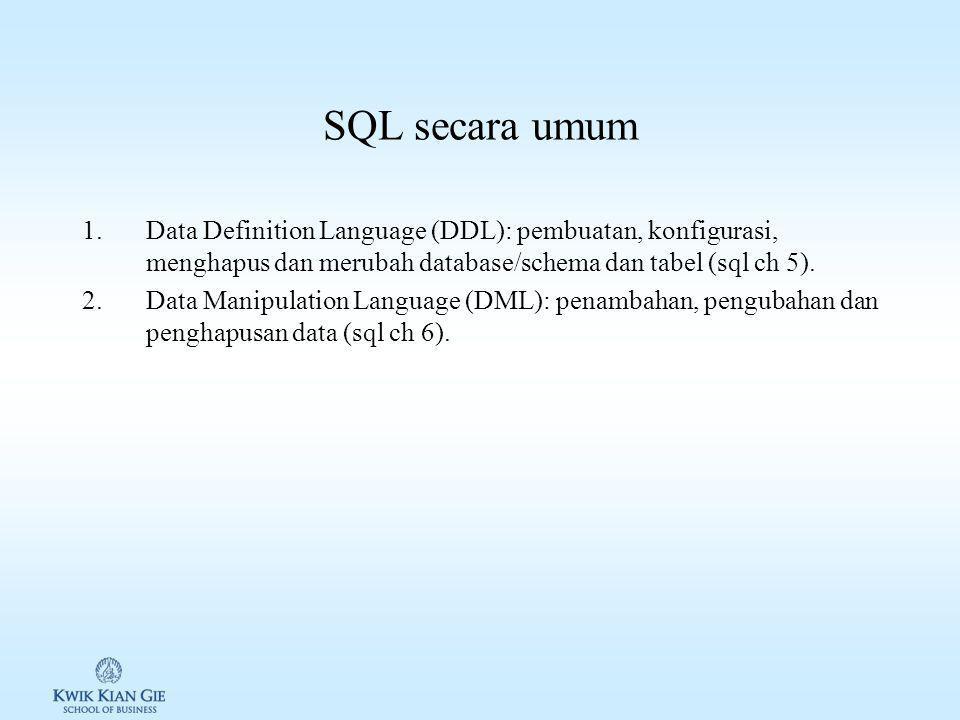 SQL secara umum 1.Data Definition Language (DDL): pembuatan, konfigurasi, menghapus dan merubah database/schema dan tabel (sql ch 5).