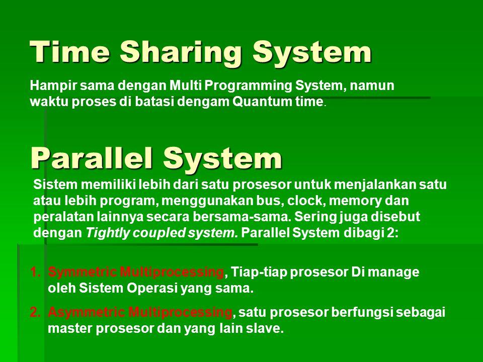 Time Sharing System Hampir sama dengan Multi Programming System, namun waktu proses di batasi dengam Quantum time. Parallel System Sistem memiliki leb