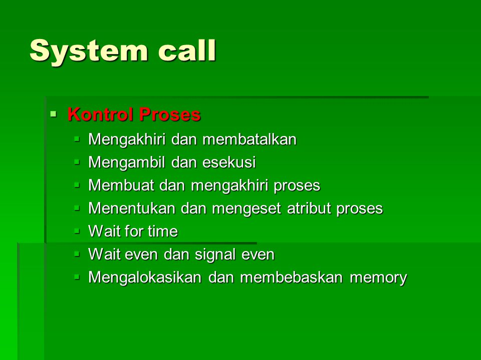 System call  Kontrol Proses  Mengakhiri dan membatalkan  Mengambil dan esekusi  Membuat dan mengakhiri proses  Menentukan dan mengeset atribut proses  Wait for time  Wait even dan signal even  Mengalokasikan dan membebaskan memory