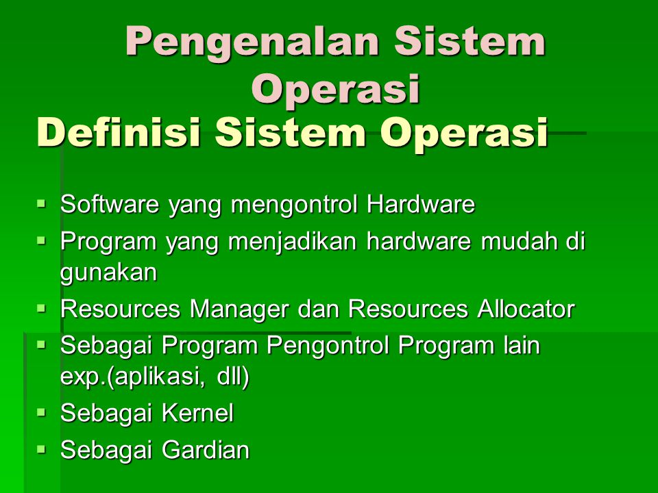 Definisi Sistem Operasi  Software yang mengontrol Hardware  Program yang menjadikan hardware mudah di gunakan  Resources Manager dan Resources Allocator  Sebagai Program Pengontrol Program lain exp.(aplikasi, dll)  Sebagai Kernel  Sebagai Gardian Pengenalan Sistem Operasi