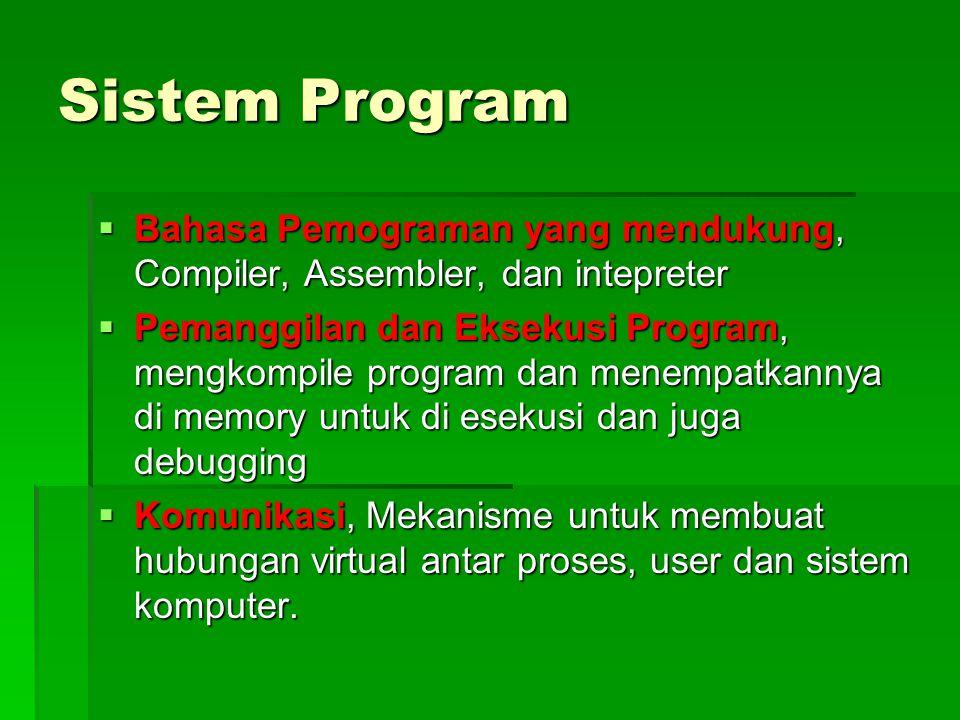 Sistem Program  Bahasa Pemograman yang mendukung, Compiler, Assembler, dan intepreter  Pemanggilan dan Eksekusi Program, mengkompile program dan menempatkannya di memory untuk di esekusi dan juga debugging  Komunikasi, Mekanisme untuk membuat hubungan virtual antar proses, user dan sistem komputer.