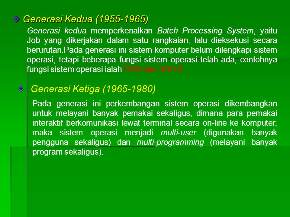 Generasi Kedua (1955-1965) Generasi Kedua (1955-1965) Generasi kedua memperkenalkan Batch Processing System, yaitu Job yang dikerjakan dalam satu rangkaian, lalu dieksekusi secara berurutan.Pada generasi ini sistem komputer belum dilengkapi sistem operasi, tetapi beberapa fungsi sistem operasi telah ada, contohnya fungsi sistem operasi ialah FMS dan IBSYS.