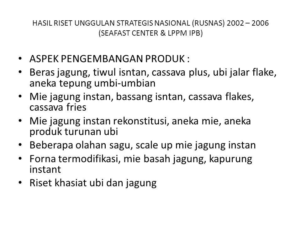 HASIL RISET UNGGULAN STRATEGIS NASIONAL (RUSNAS) 2002 – 2006 (SEAFAST CENTER & LPPM IPB) ASPEK PENGEMBANGAN PRODUK : Beras jagung, tiwul isntan, cassava plus, ubi jalar flake, aneka tepung umbi-umbian Mie jagung instan, bassang isntan, cassava flakes, cassava fries Mie jagung instan rekonstitusi, aneka mie, aneka produk turunan ubi Beberapa olahan sagu, scale up mie jagung instan Forna termodifikasi, mie basah jagung, kapurung instant Riset khasiat ubi dan jagung