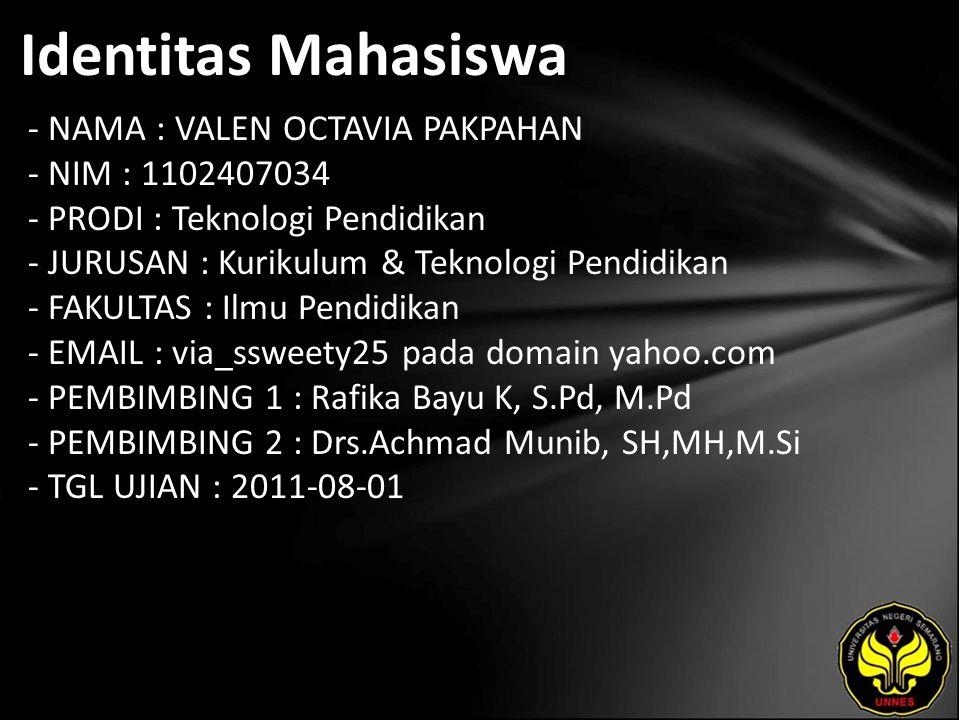 Identitas Mahasiswa - NAMA : VALEN OCTAVIA PAKPAHAN - NIM : 1102407034 - PRODI : Teknologi Pendidikan - JURUSAN : Kurikulum & Teknologi Pendidikan - FAKULTAS : Ilmu Pendidikan - EMAIL : via_ssweety25 pada domain yahoo.com - PEMBIMBING 1 : Rafika Bayu K, S.Pd, M.Pd - PEMBIMBING 2 : Drs.Achmad Munib, SH,MH,M.Si - TGL UJIAN : 2011-08-01