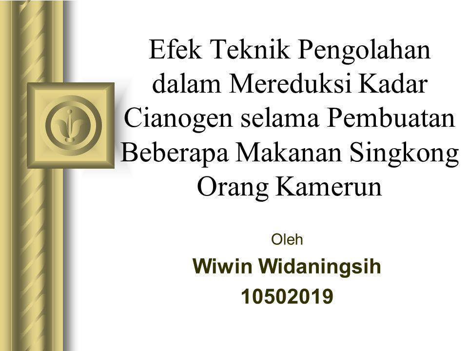 Efek Teknik Pengolahan dalam Mereduksi Kadar Cianogen selama Pembuatan Beberapa Makanan Singkong Orang Kamerun Oleh Wiwin Widaningsih 10502019