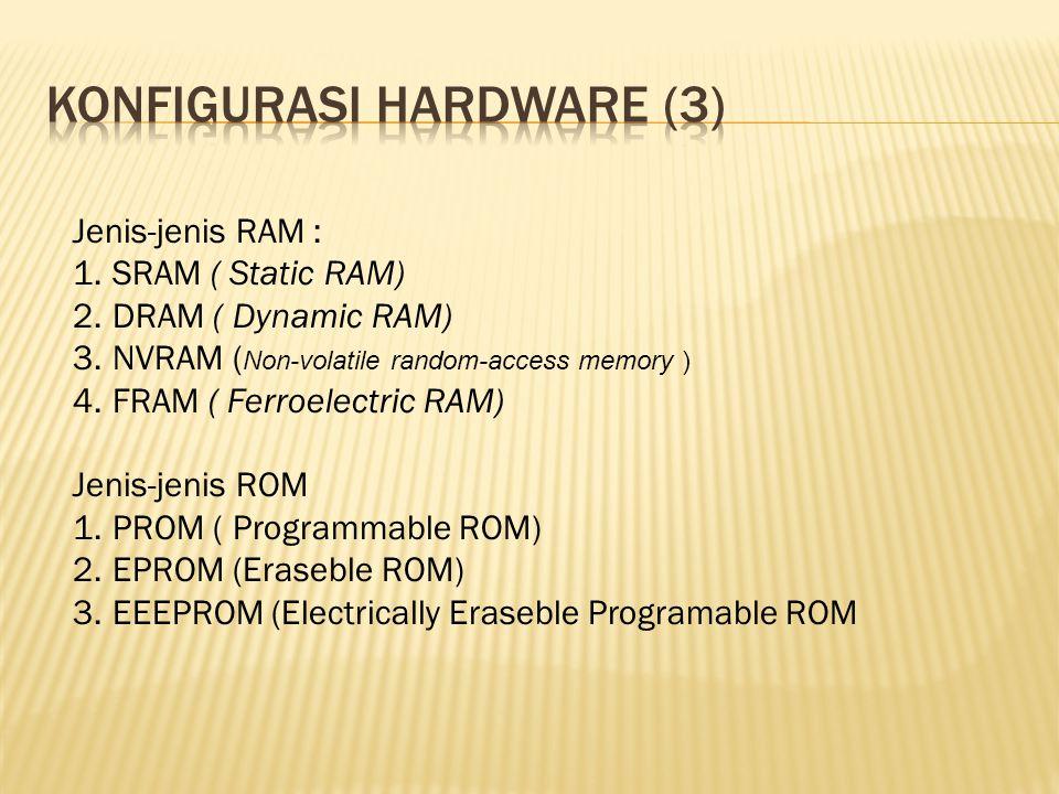Jenis-jenis RAM : 1.SRAM ( Static RAM) 2.DRAM ( Dynamic RAM) 3.NVRAM ( Non-volatile random-access memory ) 4.FRAM ( Ferroelectric RAM) Jenis-jenis ROM 1.PROM ( Programmable ROM) 2.EPROM (Eraseble ROM) 3.EEEPROM (Electrically Eraseble Programable ROM