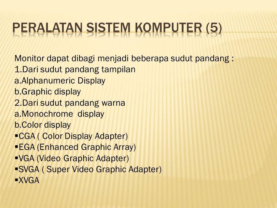 Monitor dapat dibagi menjadi beberapa sudut pandang : 1.Dari sudut pandang tampilan a.Alphanumeric Display b.Graphic display 2.Dari sudut pandang warna a.Monochrome display b.Color display  CGA ( Color Display Adapter)  EGA (Enhanced Graphic Array)  VGA (Video Graphic Adapter)  SVGA ( Super Video Graphic Adapter)  XVGA