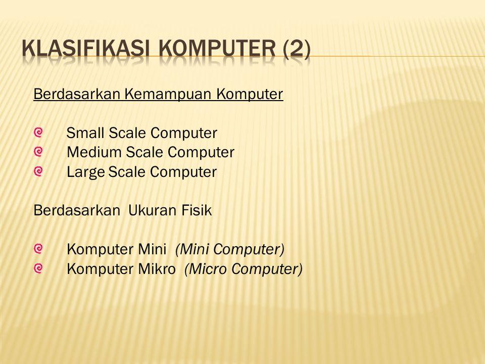 Berdasarkan Kemampuan Komputer Small Scale Computer Medium Scale Computer Large Scale Computer Berdasarkan Ukuran Fisik Komputer Mini (Mini Computer) Komputer Mikro (Micro Computer)