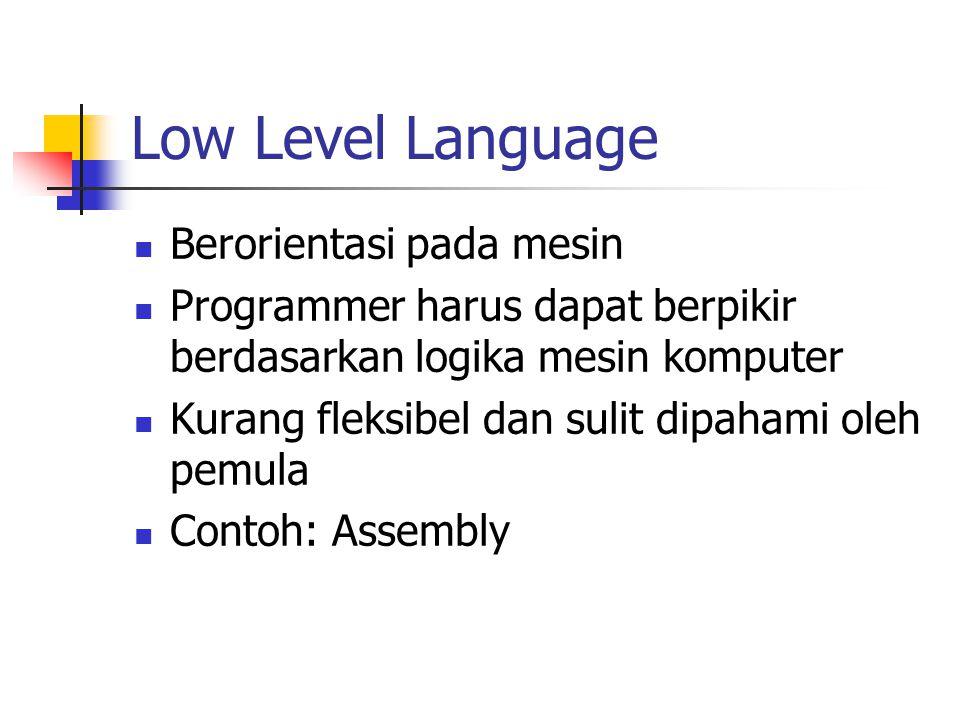 Low Level Language Berorientasi pada mesin Programmer harus dapat berpikir berdasarkan logika mesin komputer Kurang fleksibel dan sulit dipahami oleh