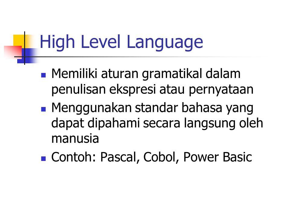 High Level Language Memiliki aturan gramatikal dalam penulisan ekspresi atau pernyataan Menggunakan standar bahasa yang dapat dipahami secara langsung