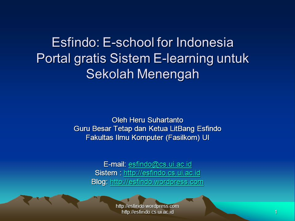 1 http://esfindo.wordpress.com http://esfindo.cs.ui.ac.id Esfindo: E-school for Indonesia Portal gratis Sistem E-learning untuk Sekolah Menengah Oleh Heru Suhartanto Guru Besar Tetap dan Ketua LitBang Esfindo Fakultas Ilmu Komputer (Fasilkom) UI E-mail: esfindo@cs.ui.ac.id esfindo@cs.ui.ac.id Sistem : http://esfindo.cs.ui.ac.id http://esfindo.cs.ui.ac.id Blog: http://esfindo.wordpress.com http://esfindo.wordpress.com