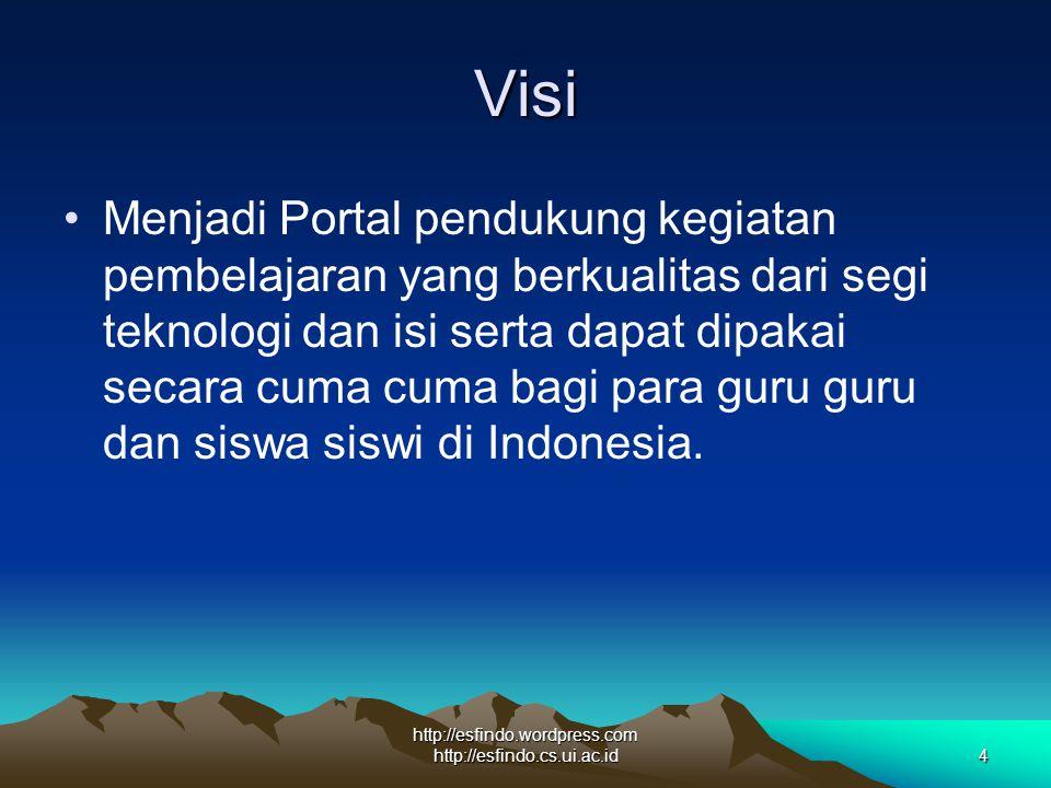 http://esfindo.wordpress.com http://esfindo.cs.ui.ac.id4 Visi Menjadi Portal pendukung kegiatan pembelajaran yang berkualitas dari segi teknologi dan isi serta dapat dipakai secara cuma cuma bagi para guru guru dan siswa siswi di Indonesia.