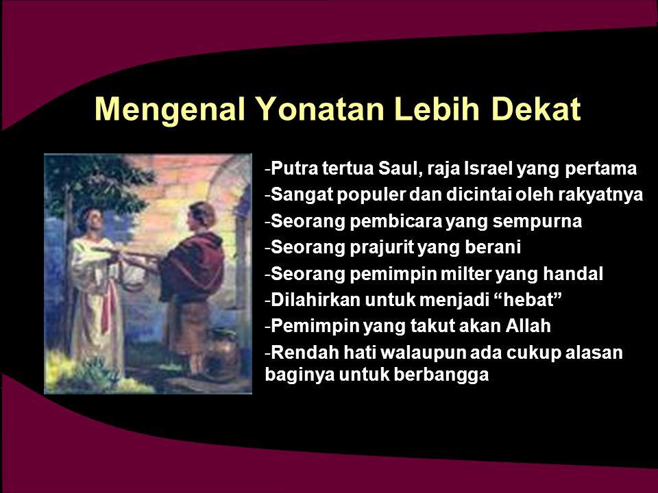 Mengenal Yonatan Lebih Dekat -Putra tertua Saul, raja Israel yang pertama -Sangat populer dan dicintai oleh rakyatnya -Seorang pembicara yang sempurna -Seorang prajurit yang berani -Seorang pemimpin milter yang handal -Dilahirkan untuk menjadi hebat -Pemimpin yang takut akan Allah -Rendah hati walaupun ada cukup alasan baginya untuk berbangga -