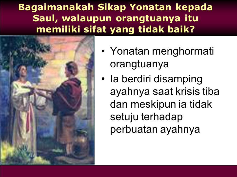 Bagaimanakah Sikap Yonatan kepada Saul, walaupun orangtuanya itu memiliki sifat yang tidak baik? Yonatan menghormati orangtuanya Ia berdiri disamping