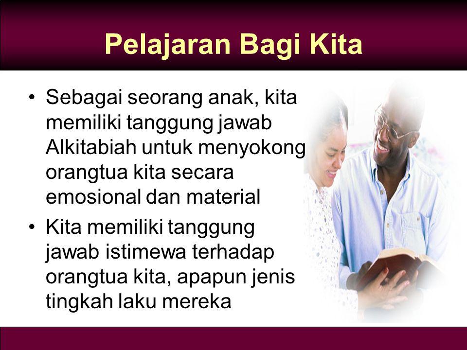 Pelajaran Bagi Kita Sebagai seorang anak, kita memiliki tanggung jawab Alkitabiah untuk menyokong orangtua kita secara emosional dan material Kita memiliki tanggung jawab istimewa terhadap orangtua kita, apapun jenis tingkah laku mereka
