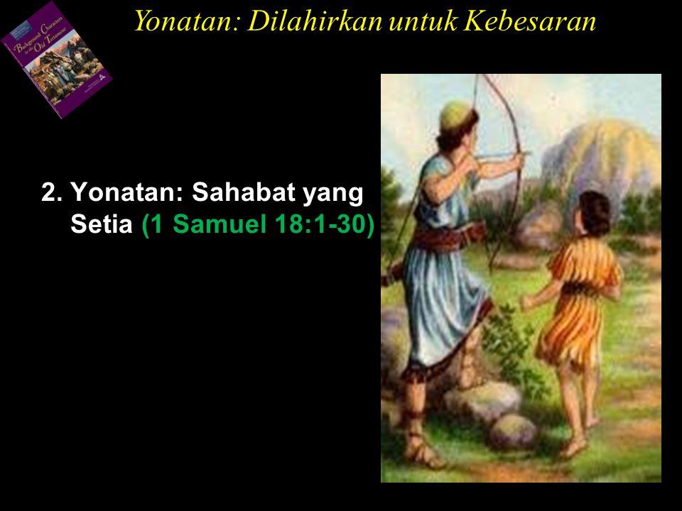 2. Yonatan: Sahabat yang Setia (1 Samuel 18:1-30) Yonatan: Dilahirkan untuk Kebesaran