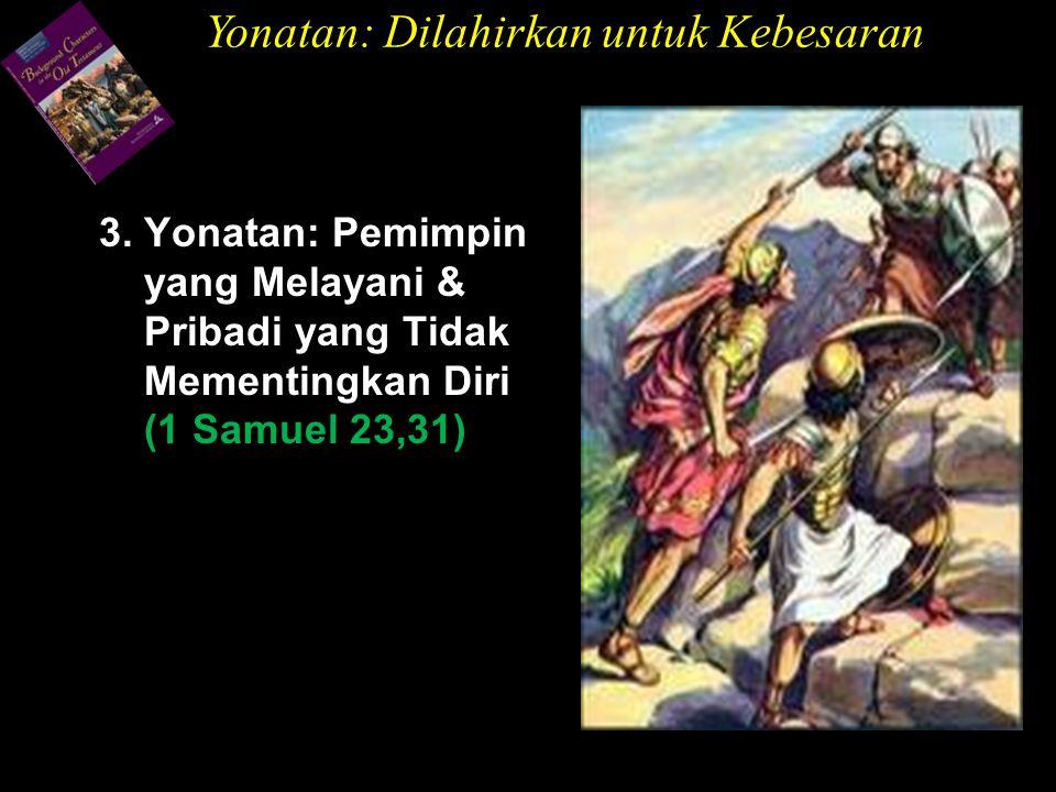 3. Yonatan: Pemimpin yang Melayani & Pribadi yang Tidak Mementingkan Diri (1 Samuel 23,31) Yonatan: Dilahirkan untuk Kebesaran