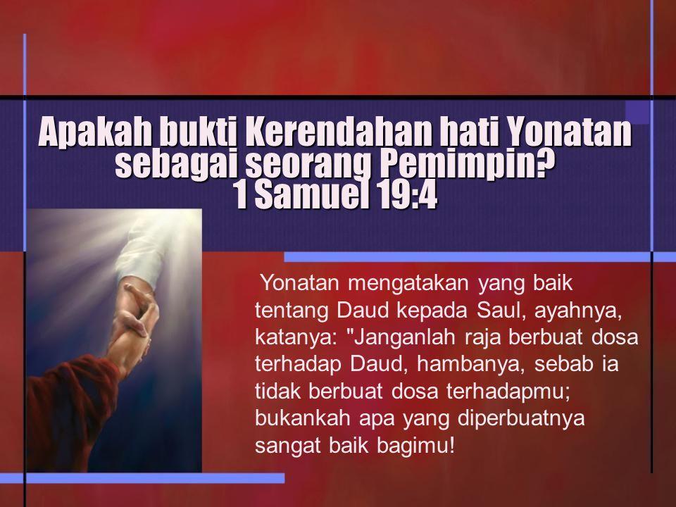 Apakah bukti Kerendahan hati Yonatan sebagai seorang Pemimpin? 1 Samuel 19:4 Yonatan mengatakan yang baik tentang Daud kepada Saul, ayahnya, katanya: