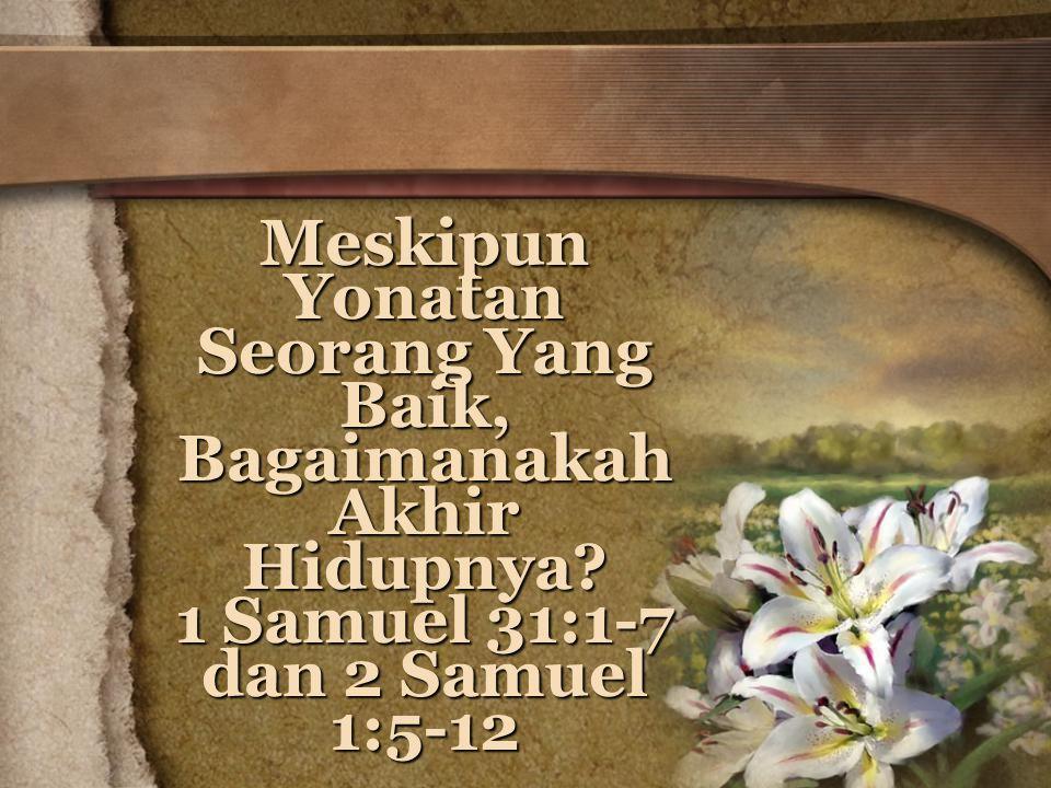 Meskipun Yonatan Seorang Yang Baik, Bagaimanakah Akhir Hidupnya? 1 Samuel 31:1-7 dan 2 Samuel 1:5-12