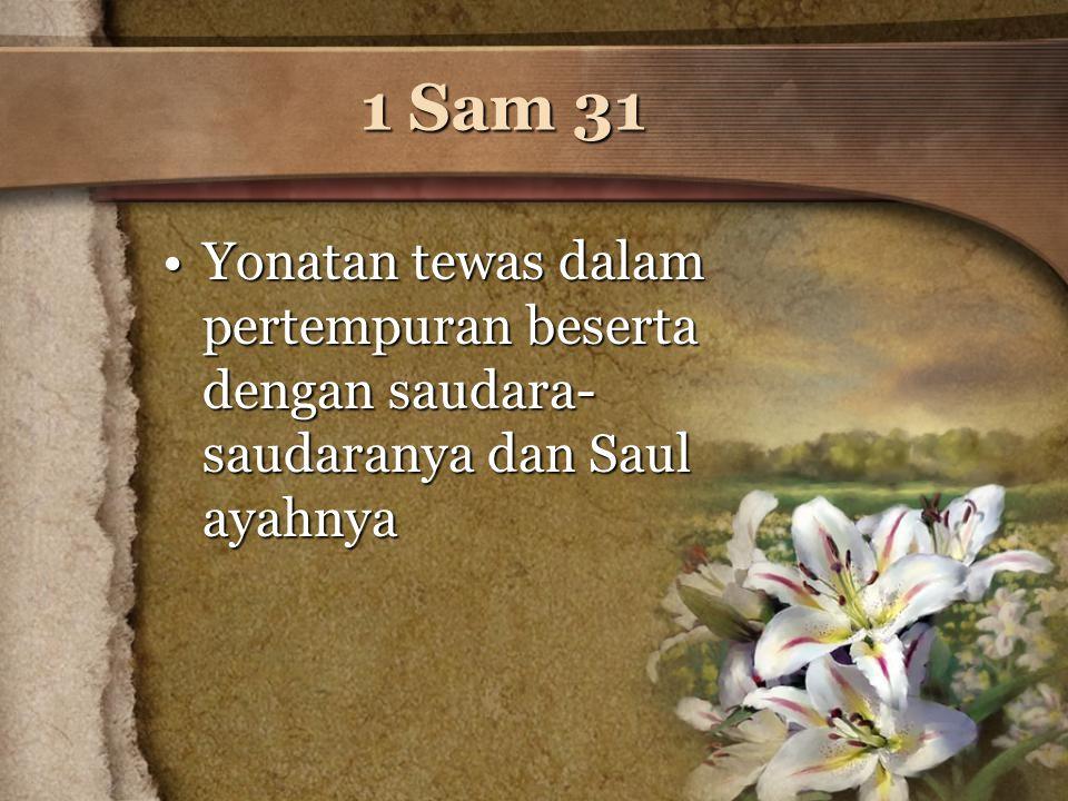 1 Sam 31 Yonatan tewas dalam pertempuran beserta dengan saudara- saudaranya dan Saul ayahnyaYonatan tewas dalam pertempuran beserta dengan saudara- sa