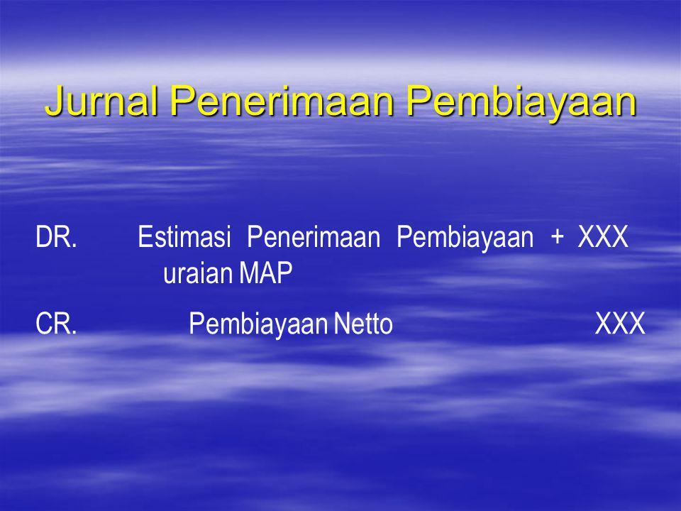 Jurnal Penerimaan Pembiayaan DR.Estimasi Penerimaan Pembiayaan + uraian MAP XXX CR. Pembiayaan Netto XXX