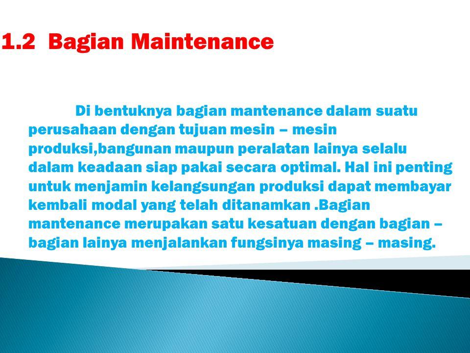 1.2Bagian Maintenance Di bentuknya bagian mantenance dalam suatu perusahaan dengan tujuan mesin – mesin produksi,bangunan maupun peralatan lainya selalu dalam keadaan siap pakai secara optimal.