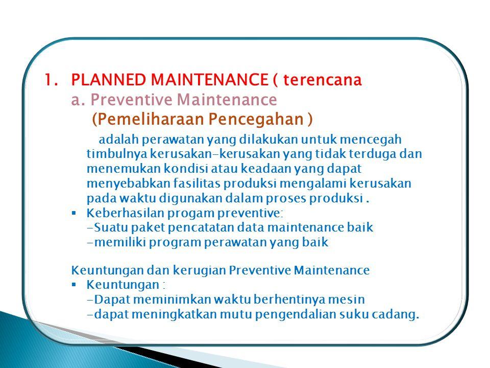 1.PLANNED MAINTENANCE ( terencana ) a. Preventive Maintenance (Pemeliharaan Pencegahan ) adalah perawatan yang dilakukan untuk mencegah timbulnya keru
