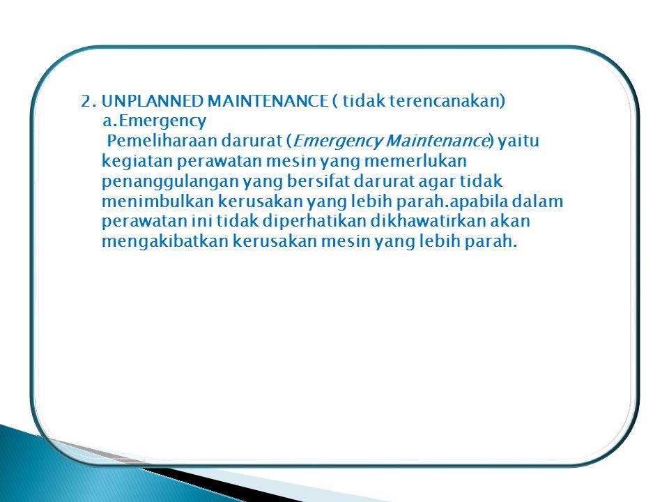 2. UNPLANNED MAINTENANCE ( tidak terencanakan) a.Emergency Pemeliharaan darurat (Emergency Maintenance) yaitu kegiatan perawatan mesin yang memerlukan