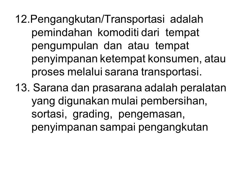 12.Pengangkutan/Transportasi adalah pemindahan komoditi dari tempat pengumpulan dan atau tempat penyimpanan ketempat konsumen, atau proses melalui sar