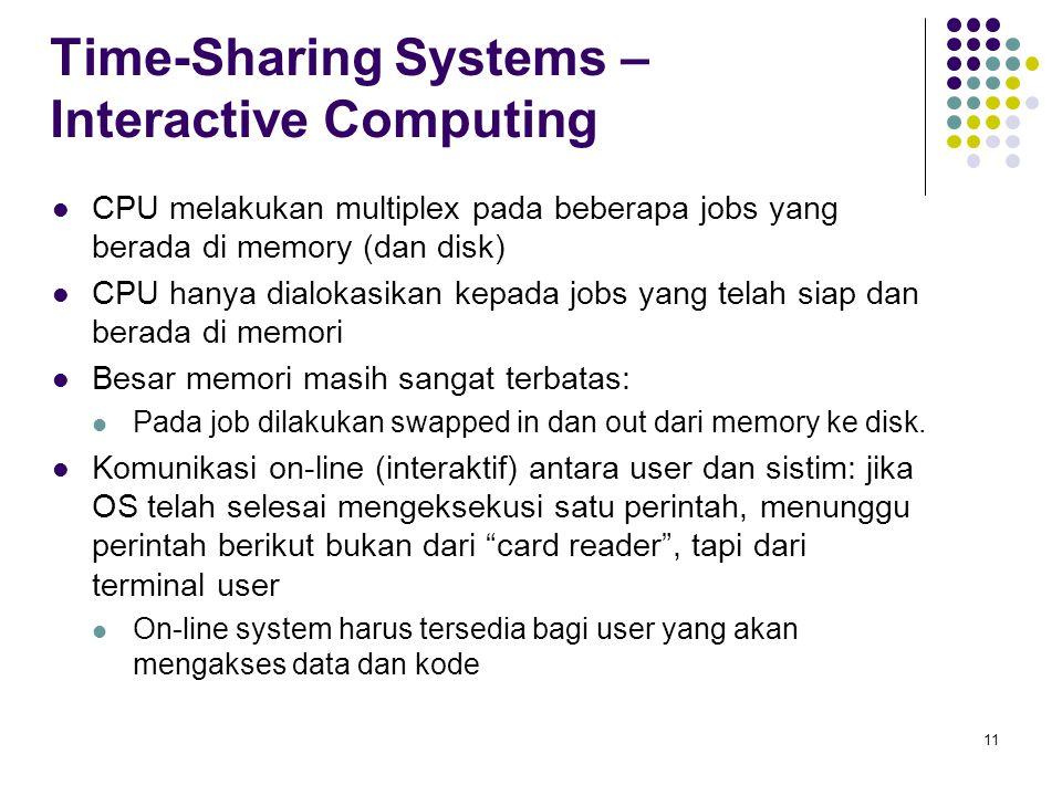 11 Time-Sharing Systems – Interactive Computing CPU melakukan multiplex pada beberapa jobs yang berada di memory (dan disk) CPU hanya dialokasikan kepada jobs yang telah siap dan berada di memori Besar memori masih sangat terbatas: Pada job dilakukan swapped in dan out dari memory ke disk.