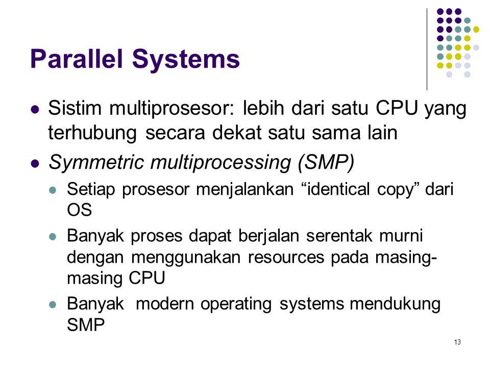 13 Parallel Systems Sistim multiprosesor: lebih dari satu CPU yang terhubung secara dekat satu sama lain Symmetric multiprocessing (SMP) Setiap prosesor menjalankan identical copy dari OS Banyak proses dapat berjalan serentak murni dengan menggunakan resources pada masing- masing CPU Banyak modern operating systems mendukung SMP