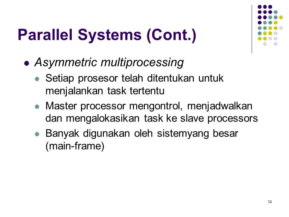 14 Parallel Systems (Cont.) Asymmetric multiprocessing Setiap prosesor telah ditentukan untuk menjalankan task tertentu Master processor mengontrol, menjadwalkan dan mengalokasikan task ke slave processors Banyak digunakan oleh sistemyang besar (main-frame)
