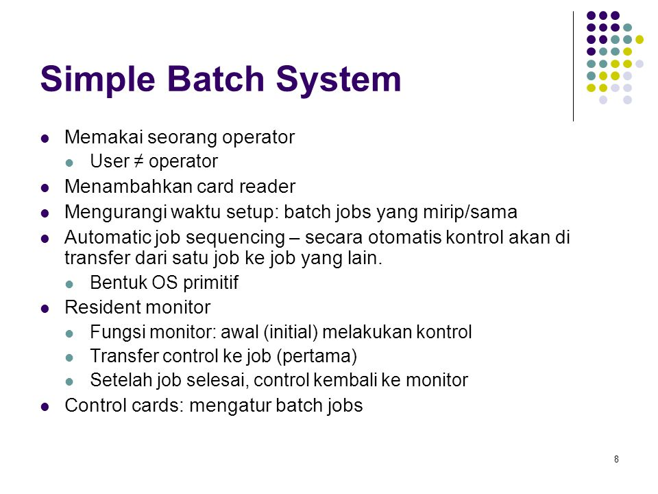 8 Simple Batch System Memakai seorang operator User ≠ operator Menambahkan card reader Mengurangi waktu setup: batch jobs yang mirip/sama Automatic job sequencing – secara otomatis kontrol akan di transfer dari satu job ke job yang lain.