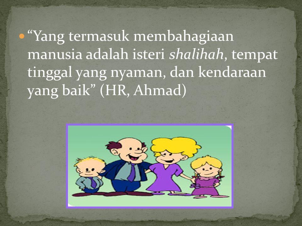 Yang termasuk membahagiaan manusia adalah isteri shalihah, tempat tinggal yang nyaman, dan kendaraan yang baik (HR, Ahmad)