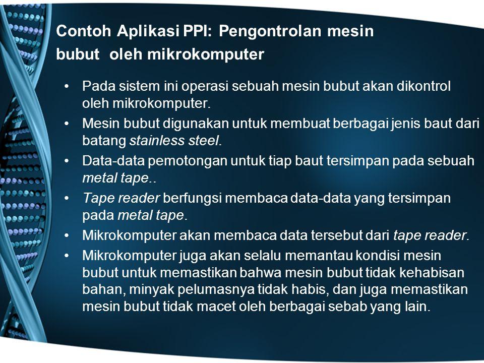 Contoh Aplikasi PPI: Pengontrolan mesin bubut oleh mikrokomputer Pada sistem ini operasi sebuah mesin bubut akan dikontrol oleh mikrokomputer.